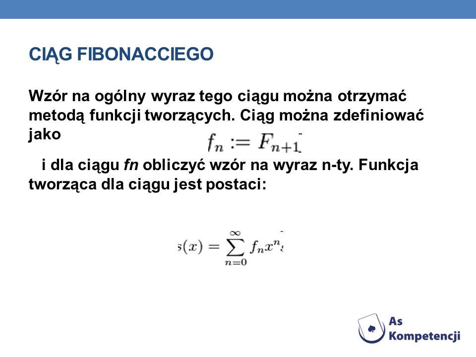 CIĄG FIBONACCIEGO Wzór na ogólny wyraz tego ciągu można otrzymać metodą funkcji tworzących. Ciąg można zdefiniować jako i dla ciągu fn obliczyć wzór n