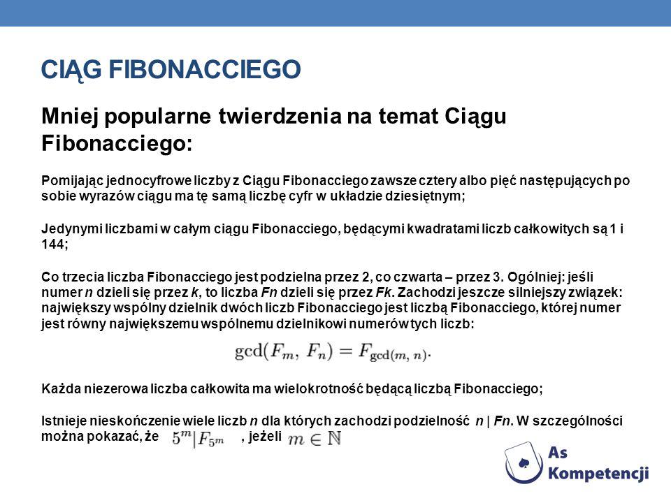 CIĄG FIBONACCIEGO Mniej popularne twierdzenia na temat Ciągu Fibonacciego: Pomijając jednocyfrowe liczby z Ciągu Fibonacciego zawsze cztery albo pięć następujących po sobie wyrazów ciągu ma tę samą liczbę cyfr w układzie dziesiętnym; Jedynymi liczbami w całym ciągu Fibonacciego, będącymi kwadratami liczb całkowitych są 1 i 144; Co trzecia liczba Fibonacciego jest podzielna przez 2, co czwarta – przez 3.