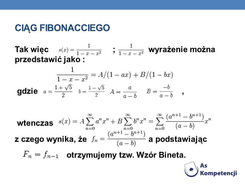 CIĄG FIBONACCIEGO Tak więc ; wyrażenie można przedstawić jako : gdzie, wtenczas z czego wynika, że a podstawiając otrzymujemy tzw. Wzór Bineta.