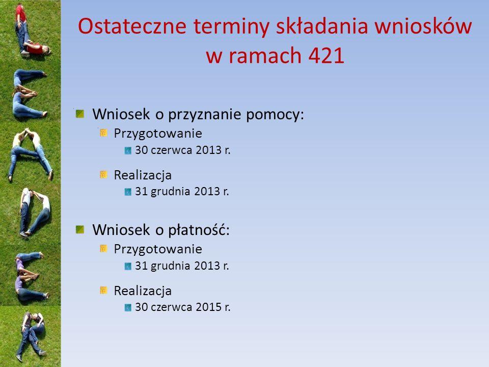 Ostateczne terminy składania wniosków w ramach 421 Wniosek o przyznanie pomocy: Przygotowanie 30 czerwca 2013 r.