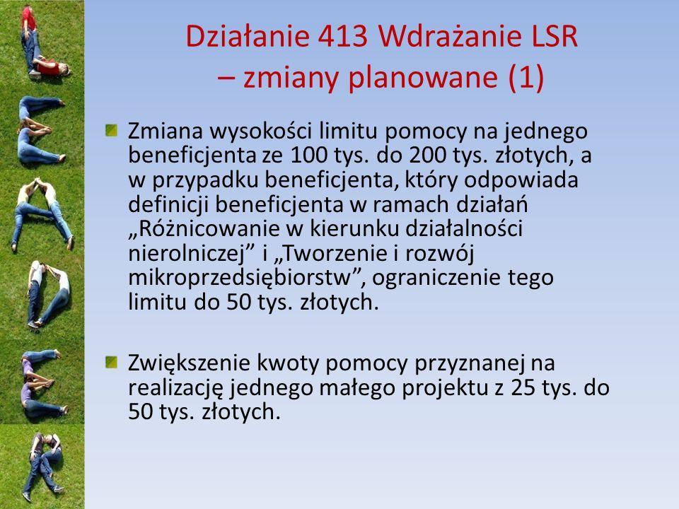 Działanie 413 Wdrażanie LSR – zmiany planowane (1) Zmiana wysokości limitu pomocy na jednego beneficjenta ze 100 tys.