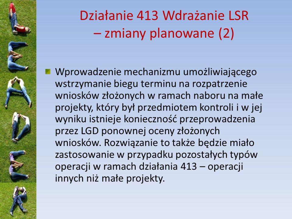 Działanie 413 Wdrażanie LSR – zmiany planowane (3) W sytuacji gdy po przeprowadzeniu przez LGD ostatniego naboru (wybór do 120% limitu): okaże się, że LGD nadal dysponuje środkami w ramach strategii – umożliwienie LGD przeprowadzenia kolejnego naboru, aby było możliwe zagospodarowanie tych środków, LGD otrzymała środki na realizację dodatkowych zadań w ramach II konkursu na wybór LGD do realizacji LSR (aneksowano umowę ramową) - umożliwienie LGD rozdysponowania tych środków – w obu przypadkach po uprzedniej zmianie harmonogramu terminów podawania do publicznej wiadomości informacji o możliwości składania wniosków o przyznanie pomocy w ramach działania 413 (załącznik do umowy ramowej)