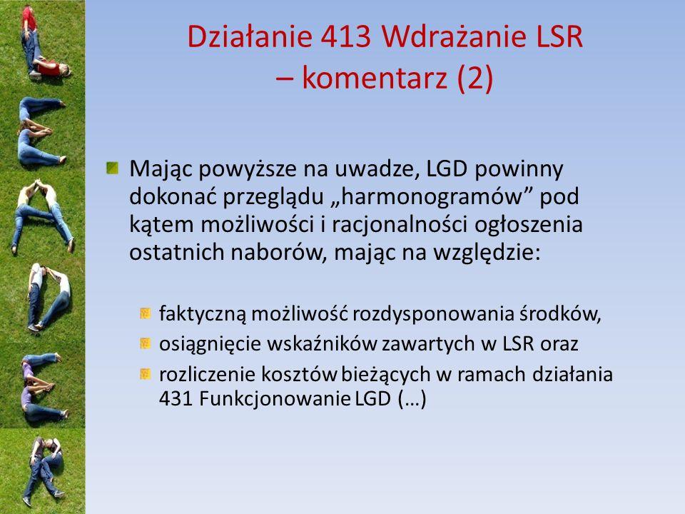 Działanie 413 Wdrażanie LSR – komentarz (2) Mając powyższe na uwadze, LGD powinny dokonać przeglądu harmonogramów pod kątem możliwości i racjonalności ogłoszenia ostatnich naborów, mając na względzie: faktyczną możliwość rozdysponowania środków, osiągnięcie wskaźników zawartych w LSR oraz rozliczenie kosztów bieżących w ramach działania 431 Funkcjonowanie LGD (…)