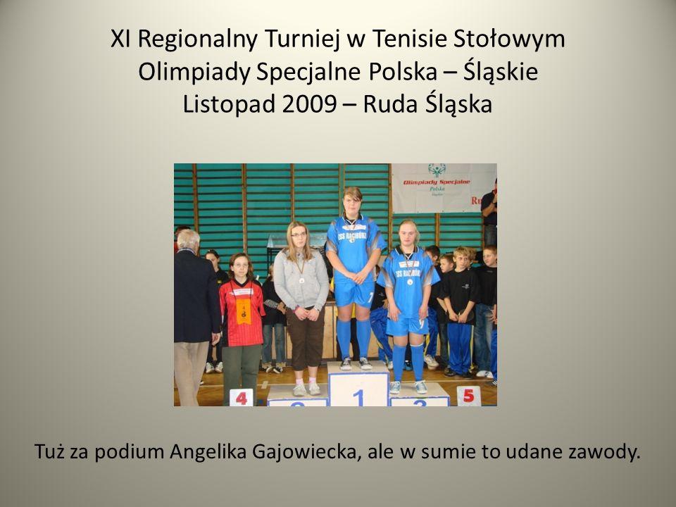 XI Regionalny Turniej w Tenisie Stołowym Olimpiady Specjalne Polska – Śląskie Listopad 2009 – Ruda Śląska Tuż za podium Angelika Gajowiecka, ale w sumie to udane zawody.