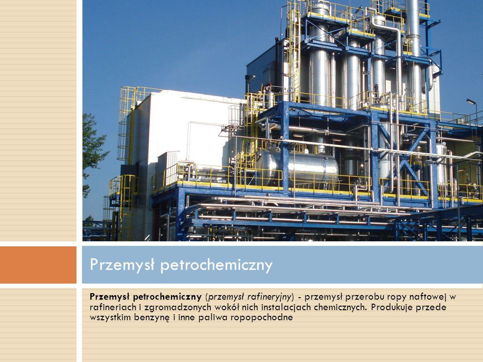 Przemysł petrochemiczny (przemysł rafineryjny) - przemysł przerobu ropy naftowej w rafineriach i zgromadzonych wokół nich instalacjach chemicznych. Pr