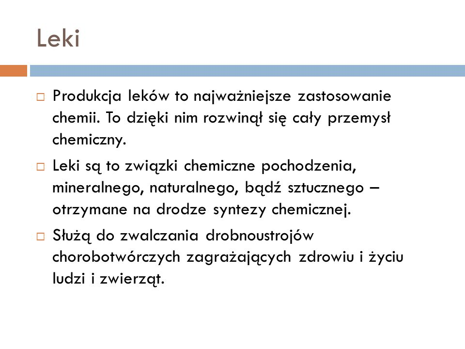 Leki Produkcja leków to najważniejsze zastosowanie chemii. To dzięki nim rozwinął się cały przemysł chemiczny. Leki są to związki chemiczne pochodzeni