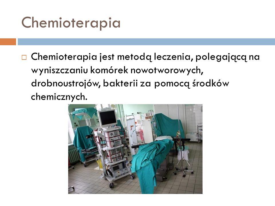 Chemioterapia Chemioterapia jest metodą leczenia, polegającą na wyniszczaniu komórek nowotworowych, drobnoustrojów, bakterii za pomocą środków chemicz