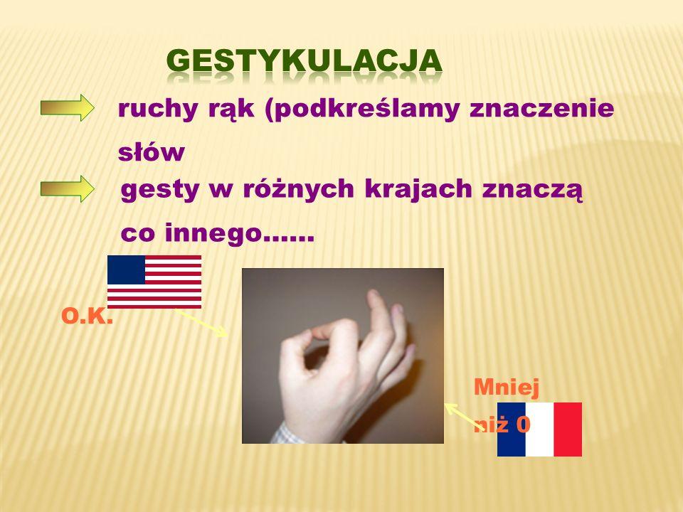 ruchy rąk (podkreślamy znaczenie słów gesty w różnych krajach znaczą co innego…… O.K. Mniej niż 0