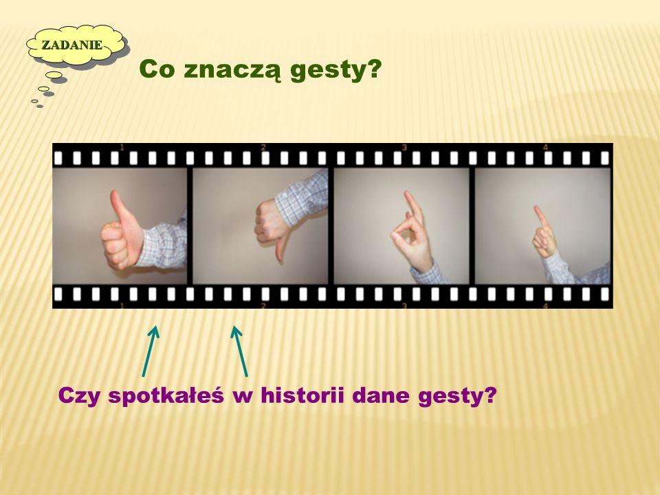 Co znaczą gesty? ZADANIEZADANIE Czy spotkałeś w historii dane gesty?