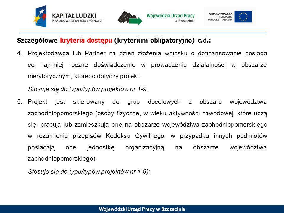 Wojewódzki Urząd Pracy w Szczecinie Szczegółowe kryteria dostępu (kryterium obligatoryjne) c.d.: 4.Projektodawca lub Partner na dzień złożenia wniosku o dofinansowanie posiada co najmniej roczne doświadczenie w prowadzeniu działalności w obszarze merytorycznym, którego dotyczy projekt.