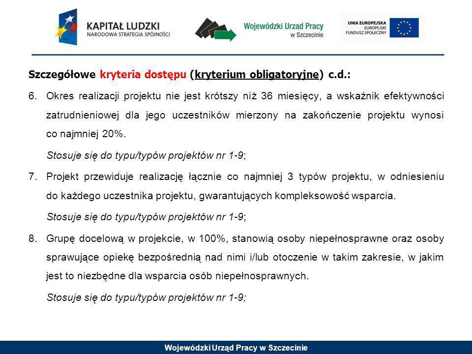 Wojewódzki Urząd Pracy w Szczecinie Szczegółowe kryteria dostępu (kryterium obligatoryjne) c.d.: 6.Okres realizacji projektu nie jest krótszy niż 36 miesięcy, a wskaźnik efektywności zatrudnieniowej dla jego uczestników mierzony na zakończenie projektu wynosi co najmniej 20%.