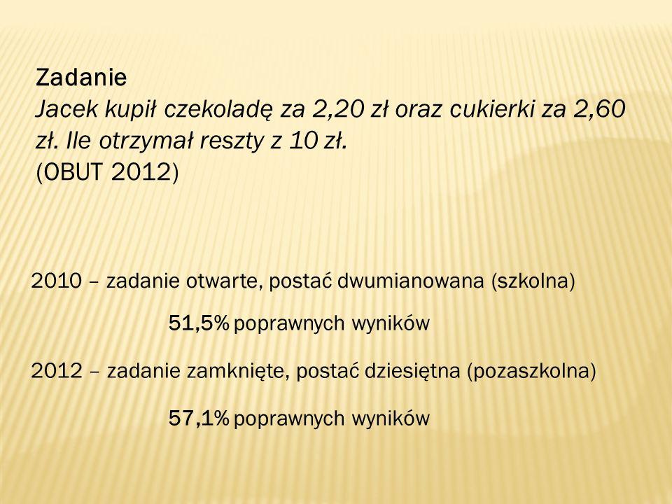 Zadanie Jacek kupił czekoladę za 2,20 zł oraz cukierki za 2,60 zł. Ile otrzymał reszty z 10 zł. (OBUT 2012) 2010 – zadanie otwarte, postać dwumianowan