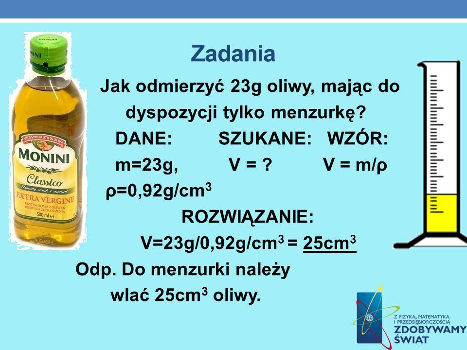 Zadania Jak odmierzyć 23g oliwy, mając do dyspozycji tylko menzurkę? DANE: SZUKANE: WZÓR: m=23g, V = ? V = m/ρ ρ=0,92g/cm 3 ROZWIĄZANIE: V=23g/0,92g/c