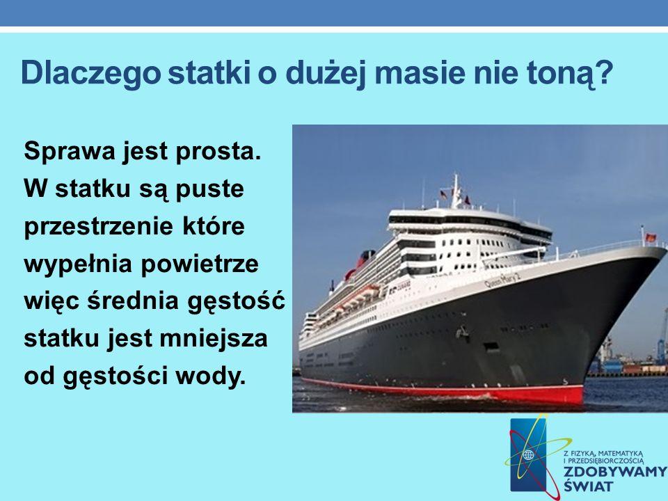 Dlaczego statki o dużej masie nie toną? Sprawa jest prosta. W statku są puste przestrzenie które wypełnia powietrze więc średnia gęstość statku jest m
