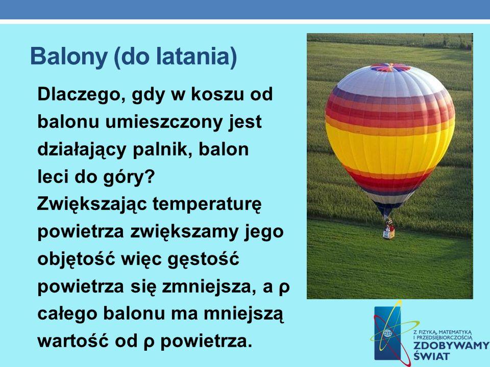 Balony (do latania) Dlaczego, gdy w koszu od balonu umieszczony jest działający palnik, balon leci do góry? Zwiększając temperaturę powietrza zwiększa