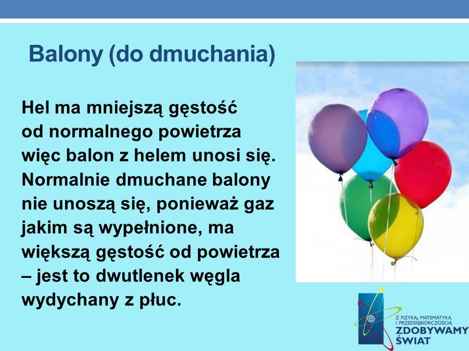 Balony (do dmuchania) Hel ma mniejszą gęstość od normalnego powietrza więc balon z helem unosi się. Normalnie dmuchane balony nie unoszą się, ponieważ