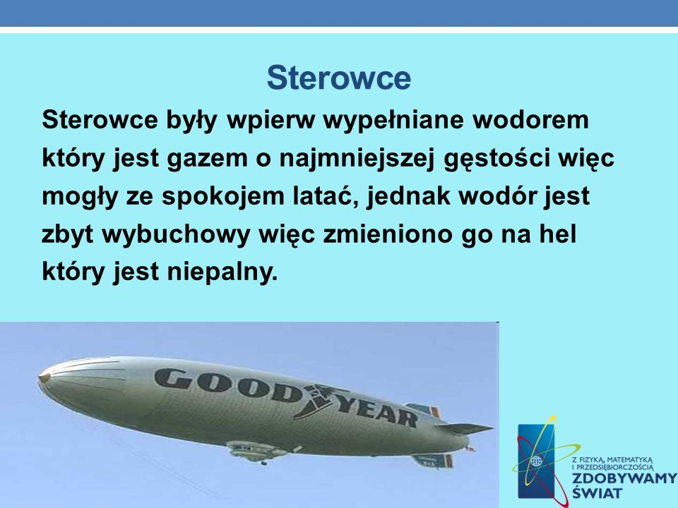Sterowce Sterowce były wpierw wypełniane wodorem który jest gazem o najmniejszej gęstości więc mogły ze spokojem latać, jednak wodór jest zbyt wybucho