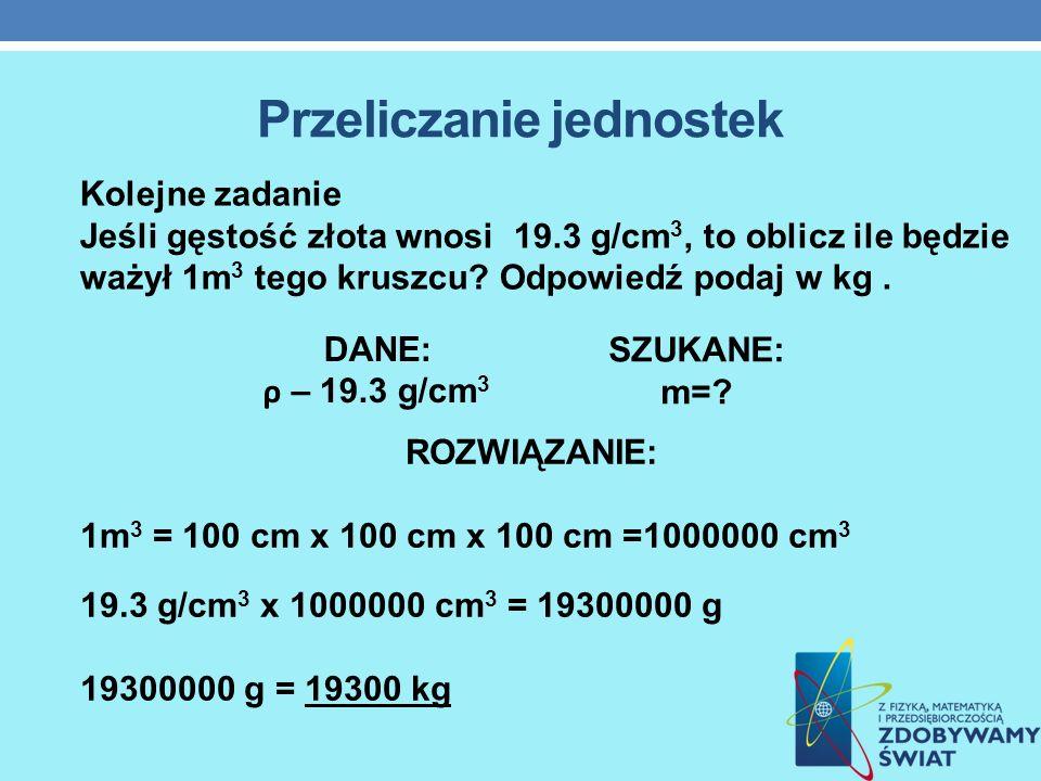 Przeliczanie jednostek ROZWIĄZANIE: 1m 3 = 100 cm x 100 cm x 100 cm =1000000 cm 3 19.3 g/cm 3 x 1000000 cm 3 = 19300000 g 19300000 g = 19300 kg Kolejn