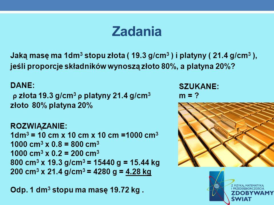 Zadania Jaką masę ma 1dm 3 stopu złota ( 19.3 g/cm 3 ) i platyny ( 21.4 g/cm 3 ), jeśli proporcje składników wynoszą złoto 80%, a platyna 20%? ROZWIĄZ