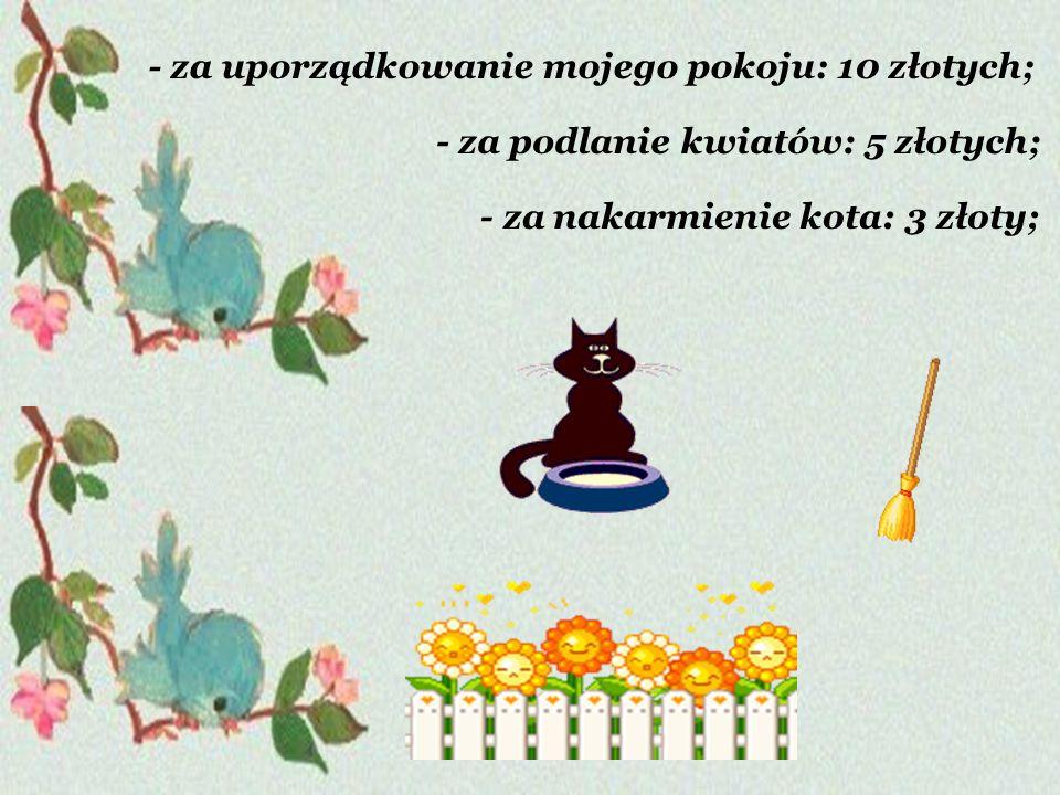 - za podlanie kwiatów: 5 złotych; - za uporządkowanie mojego pokoju: 10 złotych; - za nakarmienie kota: 3 złoty;