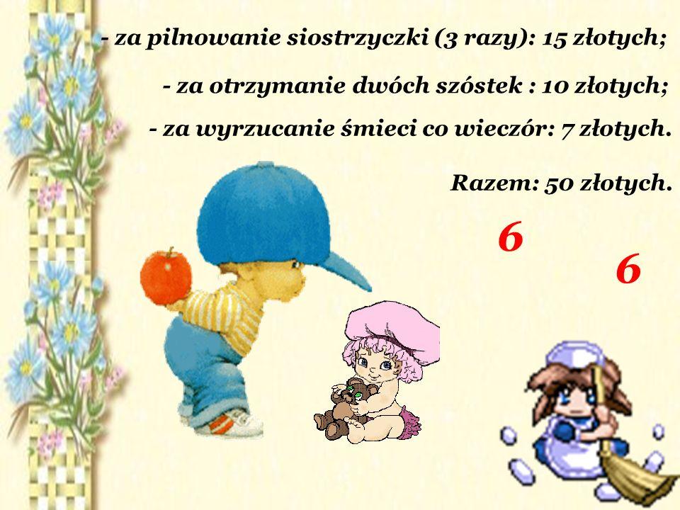- za pilnowanie siostrzyczki (3 razy): 15 złotych; - za otrzymanie dwóch szóstek : 10 złotych; - za wyrzucanie śmieci co wieczór: 7 złotych.