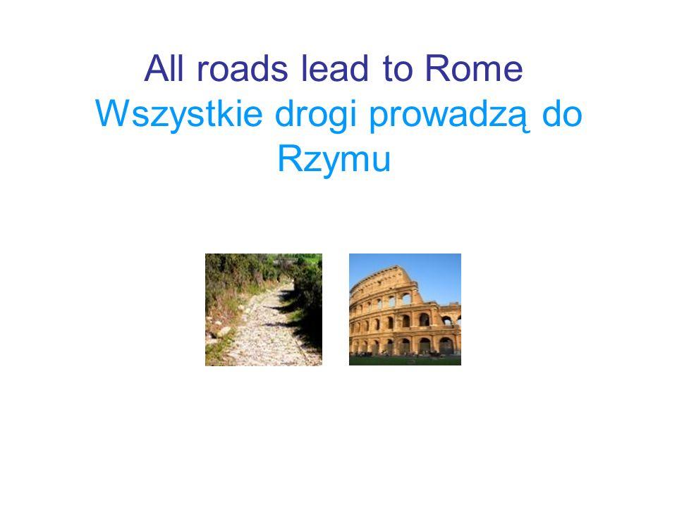 All roads lead to Rome Wszystkie drogi prowadzą do Rzymu