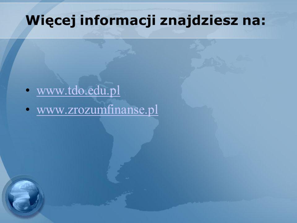Więcej informacji znajdziesz na: www.tdo.edu.pl www.zrozumfinanse.pl