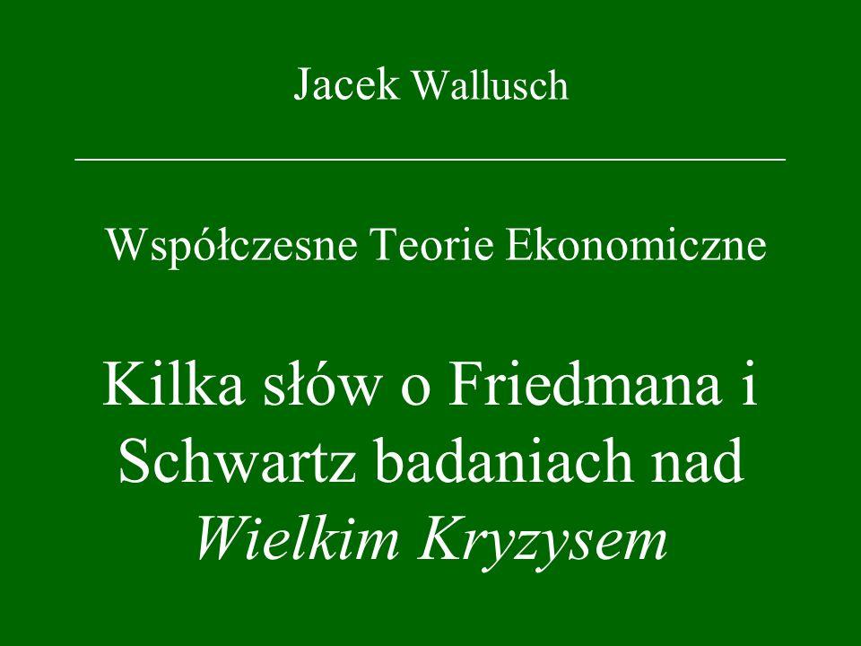 Jacek Wallusch _________________________________ Współczesne Teorie Ekonomiczne Kilka słów o Friedmana i Schwartz badaniach nad Wielkim Kryzysem