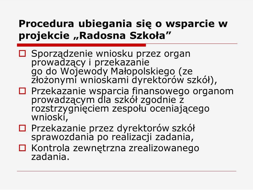 Procedura ubiegania się o wsparcie w projekcie Radosna Szkoła Sporządzenie wniosku przez organ prowadzący i przekazanie go do Wojewody Małopolskiego (ze złożonymi wnioskami dyrektorów szkół), Przekazanie wsparcia finansowego organom prowadzącym dla szkół zgodnie z rozstrzygnięciem zespołu oceniającego wnioski, Przekazanie przez dyrektorów szkół sprawozdania po realizacji zadania, Kontrola zewnętrzna zrealizowanego zadania.