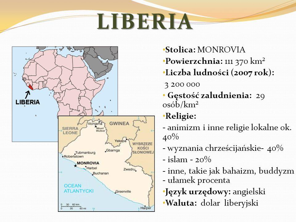 LIBERIA Stolica: MONROVIA Powierzchnia: 111 370 km² Liczba ludności (2007 rok): 3 200 000 Gęstość zaludnienia: 29 osób/km² Religie: - animizm i inne r