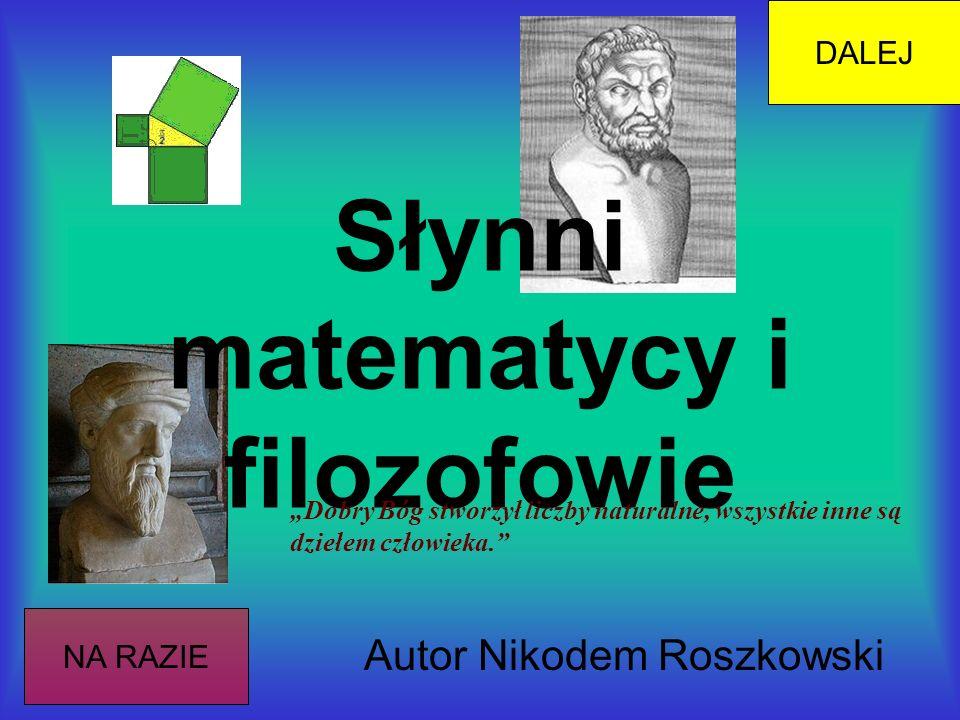 Słynni matematycy i filozofowie Autor Nikodem Roszkowski NA RAZIE DALEJ Dobry Bóg stworzył liczby naturalne, wszystkie inne są dziełem człowieka.