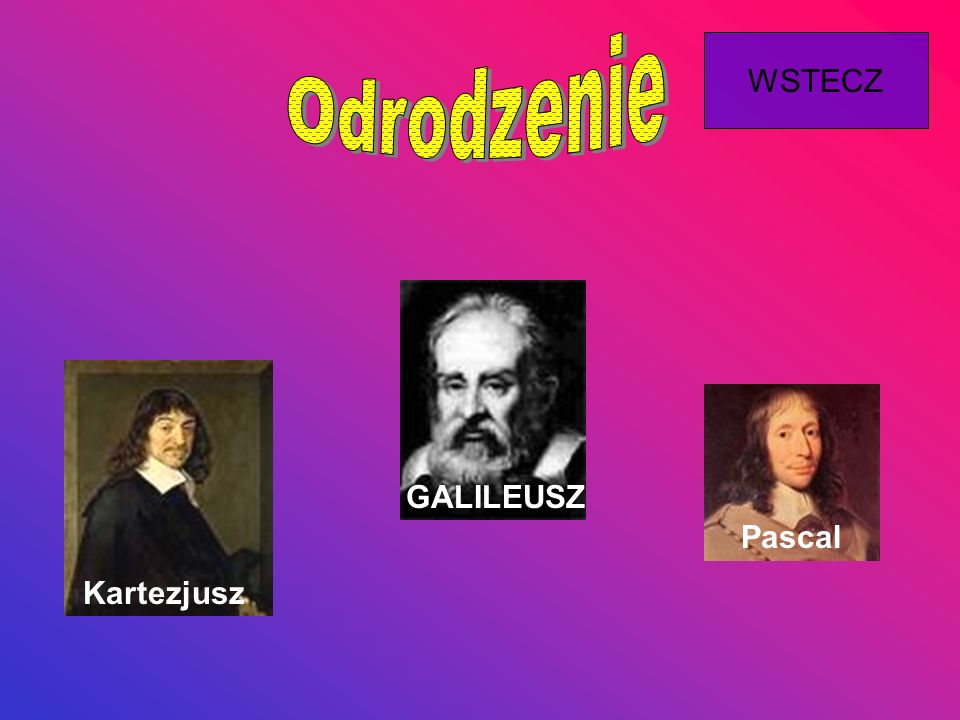 Kartezjusz GALILEUSZ Pascal WSTECZ