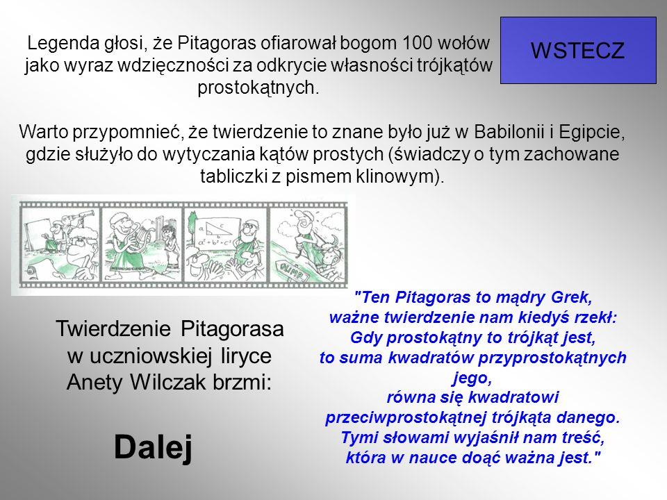 Legenda głosi, że Pitagoras ofiarował bogom 100 wołów jako wyraz wdzięczności za odkrycie własności trójkątów prostokątnych. WSTECZ Warto przypomnieć,