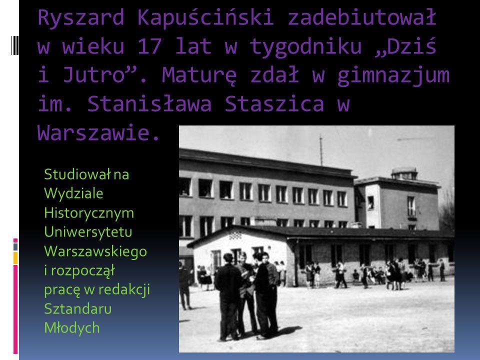 Ryszard Kapuściński zadebiutował w wieku 17 lat w tygodniku Dziś i Jutro. Maturę zdał w gimnazjum im. Stanisława Staszica w Warszawie. Studiował na Wy