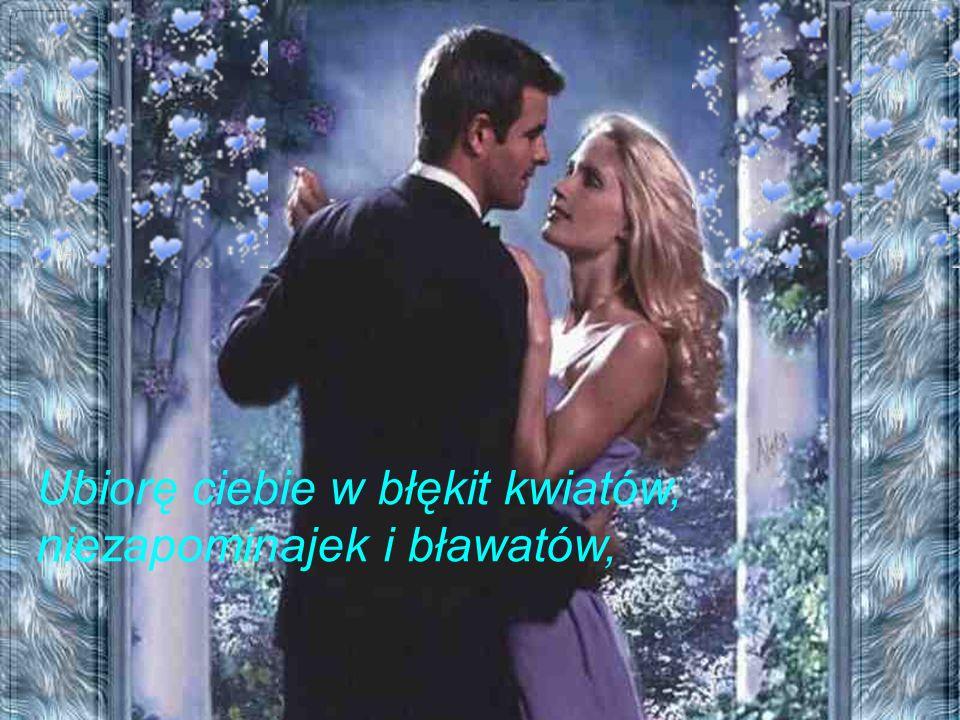 Ubiorę ciebie w błękit kwiatów, niezapominajek i bławatów,