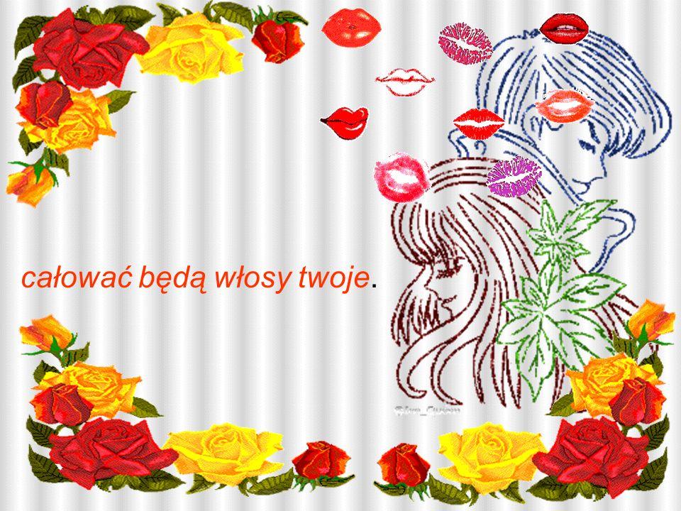 całować będą włosy twoje.