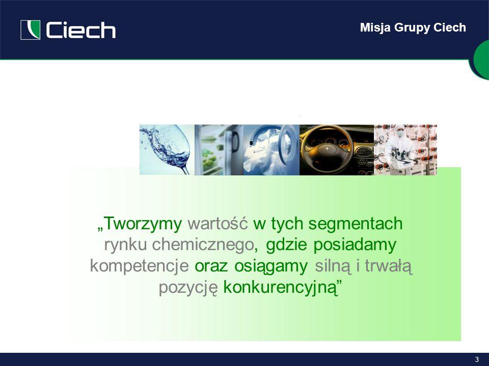 3 Misja Grupy Ciech Tworzymy wartość w tych segmentach rynku chemicznego, gdzie posiadamy kompetencje oraz osiągamy silną i trwałą pozycję konkurencyj