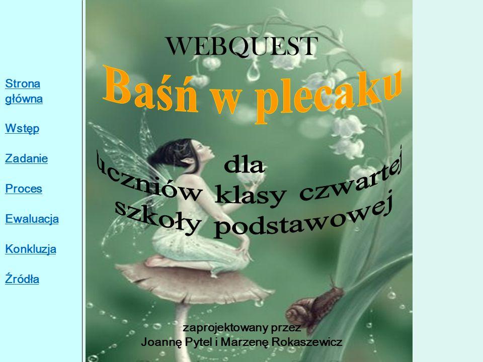 WEBQUEST zaprojektowany przez Joannę Pytel i Marzenę Rokaszewicz Strona główna Wstęp Zadanie Proces Ewaluacja Konkluzja Źródła