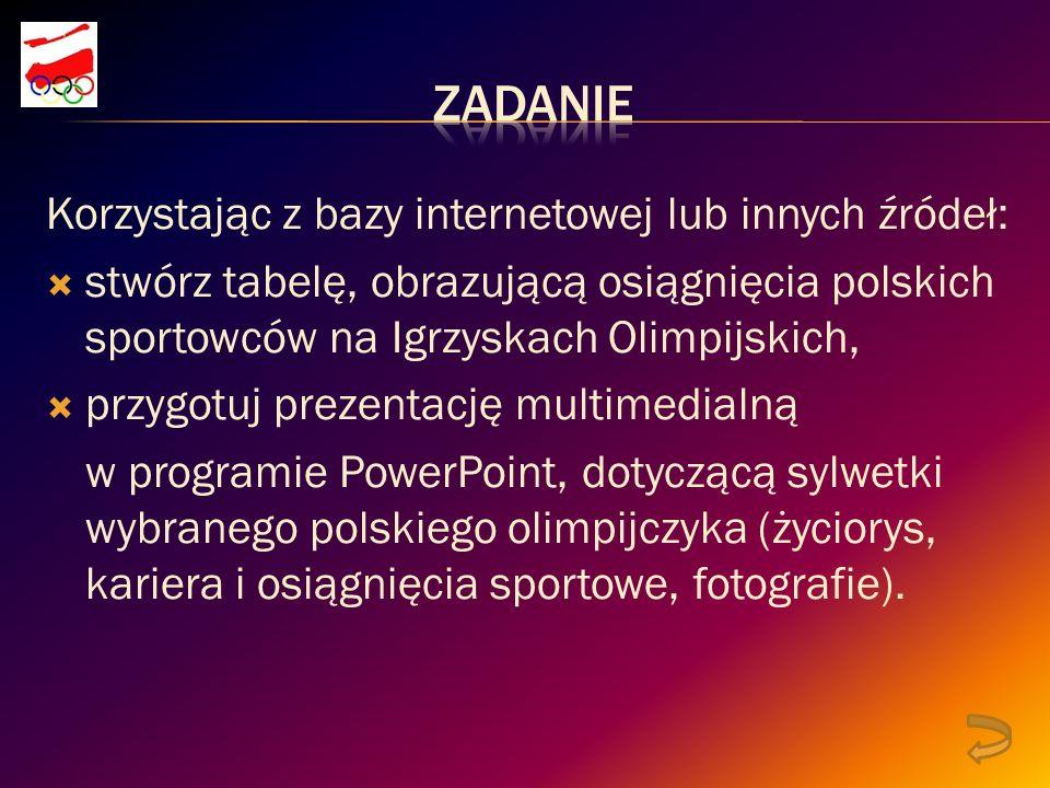 Korzystając z bazy internetowej lub innych źródeł: stwórz tabelę, obrazującą osiągnięcia polskich sportowców na Igrzyskach Olimpijskich, przygotuj prezentację multimedialną w programie PowerPoint, dotyczącą sylwetki wybranego polskiego olimpijczyka (życiorys, kariera i osiągnięcia sportowe, fotografie).