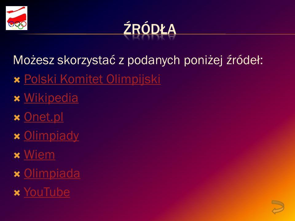 Możesz skorzystać z podanych poniżej źródeł: Polski Komitet Olimpijski Wikipedia Onet.pl Olimpiady Wiem Olimpiada YouTube