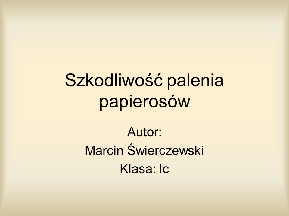 Szkodliwość palenia papierosów Autor: Marcin Świerczewski Klasa: Ic