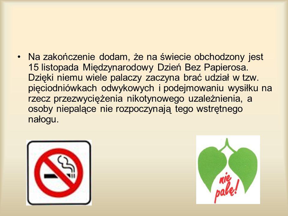 Na zakończenie dodam, że na świecie obchodzony jest 15 listopada Międzynarodowy Dzień Bez Papierosa. Dzięki niemu wiele palaczy zaczyna brać udział w