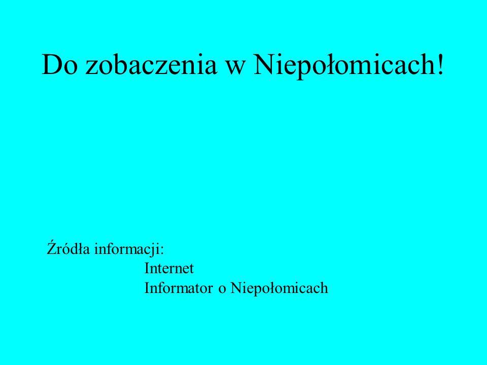 Do zobaczenia w Niepołomicach! Źródła informacji: Internet Informator o Niepołomicach
