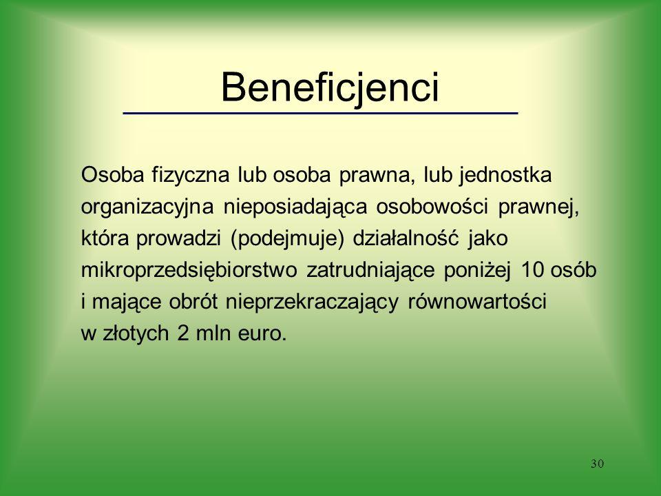 30 Beneficjenci Osoba fizyczna lub osoba prawna, lub jednostka organizacyjna nieposiadająca osobowości prawnej, która prowadzi (podejmuje) działalność jako mikroprzedsiębiorstwo zatrudniające poniżej 10 osób i mające obrót nieprzekraczający równowartości w złotych 2 mln euro.
