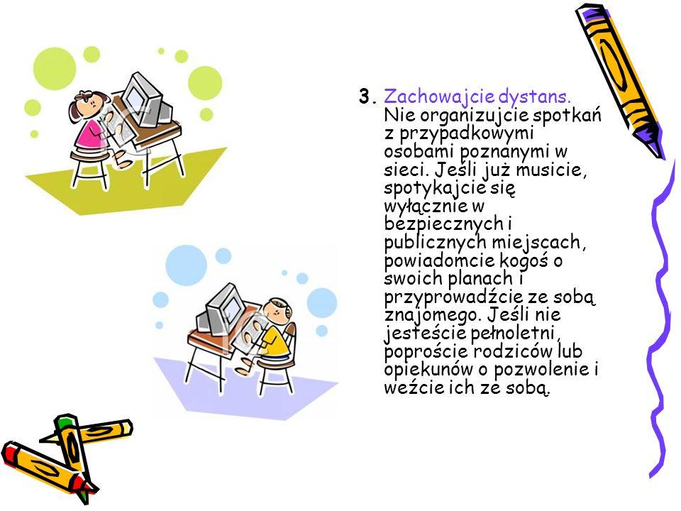 3. Zachowajcie dystans. Nie organizujcie spotkań z przypadkowymi osobami poznanymi w sieci. Jeśli już musicie, spotykajcie się wyłącznie w bezpiecznyc