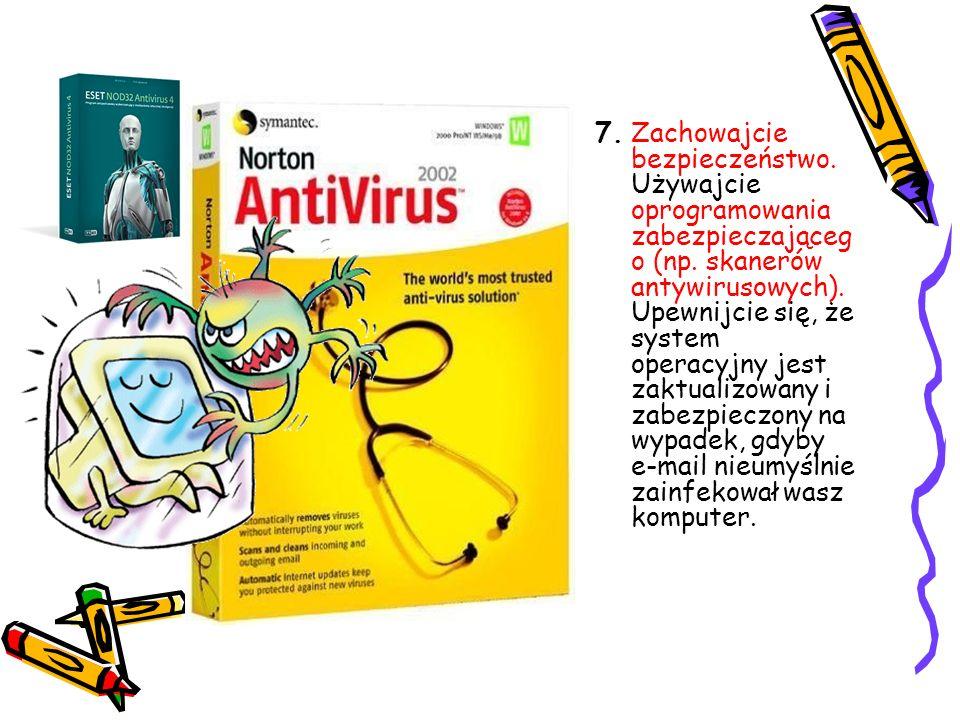 7. Zachowajcie bezpieczeństwo. Używajcie oprogramowania zabezpieczająceg o (np. skanerów antywirusowych). Upewnijcie się, że system operacyjny jest za