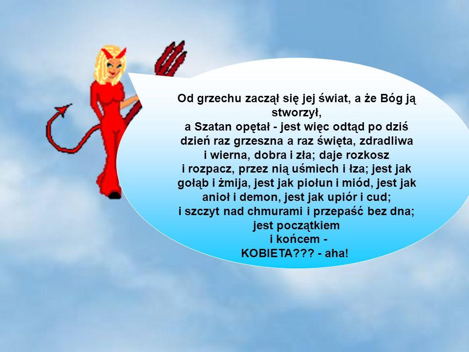 23 Od grzechu zaczął się jej świat, a że Bóg ją stworzył, a Szatan opętał - jest więc odtąd po dziś dzień raz grzeszna a raz święta, zdradliwa i wierna, dobra i zła; daje rozkosz i rozpacz, przez nią uśmiech i łza; jest jak gołąb i żmija, jest jak piołun i miód, jest jak anioł i demon, jest jak upiór i cud; i szczyt nad chmurami i przepaść bez dna; jest początkiem i końcem - KOBIETA??.