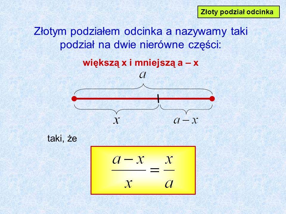 Złotym podziałem odcinka a nazywamy taki podział na dwie nierówne części: większą x i mniejszą a – x taki, że Złoty podział odcinka