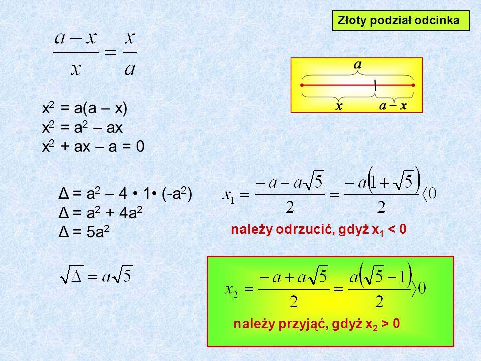 x2 x2 = a(a – x) x2 x2 = a2 a2 – ax x2 x2 + – a = 0 Δ = a2 a2 – 4 1 (-a 2 ) Δ = a2 a2 + 4a 2 Δ = 5a 2 należy odrzucić, gdyż x 1 < 0 należy przyjąć, gdyż x 2 > 0 Złoty podział odcinka