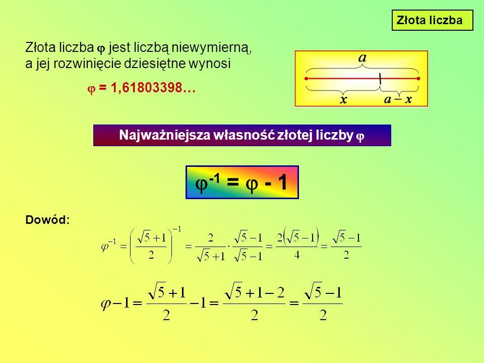 Złota liczba Złota liczba jest liczbą niewymierną, a jej rozwinięcie dziesiętne wynosi = 1,61803398… Najważniejsza własność złotej liczby -1 = - 1 Dowód: